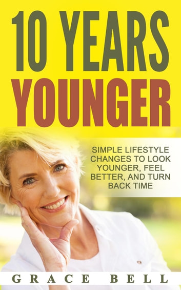 10 Years Younger: Simple Lifestyle Changes to Look Younger, Feel Better, and Turn Back Time ebook by Grace Bell