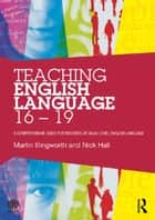 Teaching English Language 16 - 19 - A comprehensive guide for teachers of AS/A2 level English Language ebook by Martin Illingworth, Nick Hall