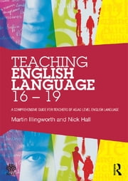Teaching English Language 16 - 19 - A comprehensive guide for teachers of AS/A2 level English Language ebook by Martin Illingworth,Nick Hall