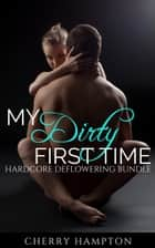 My Dirty First Time: Hardcore Deflowering Bundle ebook by Cherry Hampton