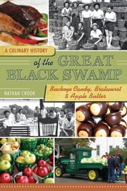 A Culinary History of the Great Black Swamp - Buckeye Candy, Bratwurst and Apple Butter ebook by Nathan Crook,Lucy Long, PhD