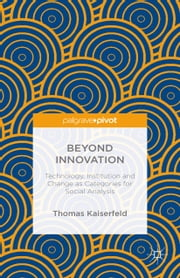 Beyond Innovation: Technology, Institution and Change as Categories for Social Analysis ebook by Thomas Kaiserfeld