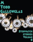 Stopwatch Stories vol 9 - Stopwatch Stories ebook by M Todd Gallowglas