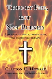 Tried by Fire, but Not Burned ebook by Clayton E. Howard