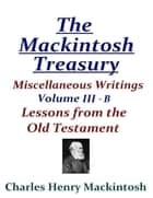The Mackintosh Treasury - Miscellaneous Writings - Volume III-B: Lessons from the Old Testament ebook by Charles Henry Mackintosh