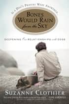 Bones Would Rain from the Sky - Deepening Our Relationships with Dogs ebook by Suzanne Clothier