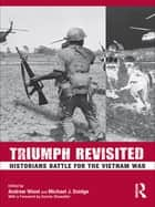 Triumph Revisited - Historians Battle for the Vietnam War ebook by Andrew Wiest, Michael Doidge