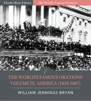 The Worlds Famous Orations: Volume IX, America (1818-1865) (Illustrated Edition) ebook by William Jennings Bryan