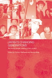 Japan's Changing Generations - Are Young People Creating a New Society? ebook by Gordon Mathews,Bruce White