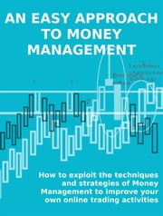 AN EASY APPROACH TO MONEY MANAGEMENT. How to exploit the techniques and strategies of Money Management to improve your own online trading activities. ebook by Stefano Calicchio