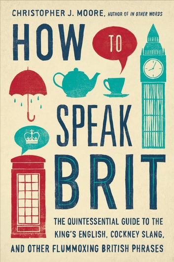 How to Speak Brit - The Quintessential Guide to the King's English, Cockney Slang, and Other Flummoxing British Phrases eBook by Christopher J. Moore