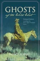 Ghosts of the Wild West - Enlarged Edition Including Five Never-Before-Published Stories ebook by Nancy Roberts, Bruce Roberts