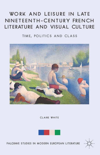 Work and Leisure in Late Nineteenth-Century French Literature and Visual Culture - Time, Politics and Class ebook by C. White