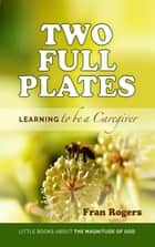Two Full Plates ~ Learning to be a Caregiver - Little Books About the Magnitude of GOD, #1 ebook by Fran Rogers
