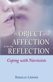 The Object of My Affection Is in My Reflection - Coping with Narcissists ebook by Rokelle Lerner