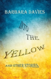 Into the Yellow and Other Stories ebook by Barbara Davies