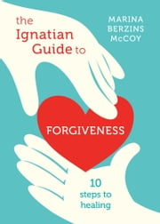 The Ignatian Guide to Forgiveness - Ten Steps to Healing ebook by Marina Berzins McCoy