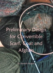Preliminary Design for Convertible Scarf, Coat and Afghan ebook by Danielle Hughes