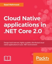 Cloud Native applications in .NET Core 2.0 - Design fault tolerant, highly scalable, distributed cloud native applications in your .NET environment ebook by Saad Mahmood