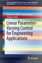 Linear Parameter-Varying Control for Engineering Applications ebook by Andrew P. White,Guoming Zhu,Jongeun Choi