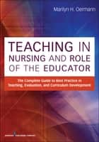 Teaching in Nursing and Role of the Educator - The Complete Guide to Best Practice in Teaching, Evaluation and Curriculum Development ebook by Marilyn H. Oermann, PhD, RN,...
