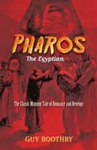 Pharos, the Egyptian - The Classic Mummy Tale of Romance and Revenge ebook by Guy Boothby