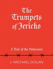 The Trumpets of Jericho: A Tale of the Holocaust ebook by J. Michael Dolan
