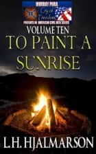 Murray Pura's American Civil War Series - Cry of Freedom - Volume 10 - To Paint A Sunrise ebook by Murray Pura, L.H. Hjalmarson
