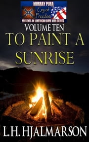 Murray Pura's American Civil War Series - Cry of Freedom - Volume 10 - To Paint A Sunrise ebook by Murray Pura,L.H. Hjalmarson