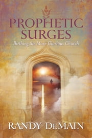 Prophetic Surges - Birthing the More Glorious Church ebook by Randy DeMain