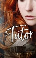 The Tutor ebook by K Larsen