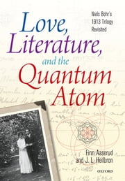 Love, Literature and the Quantum Atom - Niels Bohr's 1913 Trilogy Revisited ebook by Finn Aaserud,John L. Heilbron
