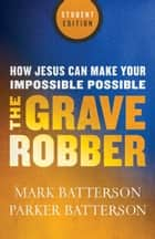 The Grave Robber - How Jesus Can Make Your Impossible Possible ebook by Mark Batterson, Parker Batterson