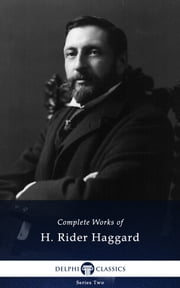 Complete Works of H. Rider Haggard (Delphi Classics) ebook by H. Rider Haggard, Delphi Classics