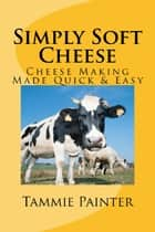 Simply Soft Cheese: Cheese Making Made Quick & Easy - 2nd edition ebook by Tammie Painter