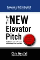 The New Elevator Pitch - The Definitive Guide to Persuasive Communication in the Digital Age ebook by Chris Westfall