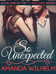 So Unexpected - Ty and Sara: Book 1 ebook by Amanda Wilhelm