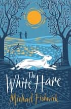 The White Hare ebook by Michael Fishwick