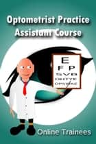 Optometrist Practice Assistant Course ebook by Online Trainees