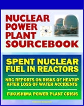 2011 Nuclear Power Plant Sourcebook: Spent Nuclear Fuel and the Risks of Heatup After the Loss of Water - NRC Reports - Crisis at Japan's TEPCO Fukushima Daiichi Power Plant ebook by Progressive Management