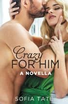 Crazy for Him - A Novella ebook by Sofia Tate