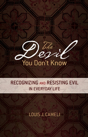 The Devil You Don't Know - Recognizing and Resisting Evil in Everyday Life ebook by Louis J. Cameli