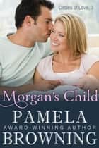 Morgan's Child (Circles of Love Series, Book 3) ebook by Pamela Browning
