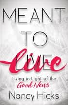 Meant to Live - Living in Light of the Good News ebook by Nancy Hicks