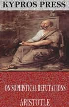On Sophistical Refutations ebook by Aristotle