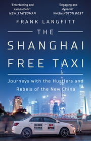 The Shanghai Free Taxi - Journeys with the Hustlers and Rebels of the New China ebook by Frank Langfitt