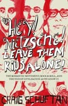 Hey, Nietzsche! Leave Them Kids Alone! - The Romantic movement, rock and r oll, and the end of civilisation as we know it ebook by Craig Schuftan