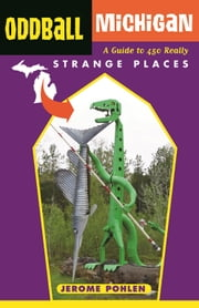 Oddball Michigan - A Guide to 450 Really Strange Places ebook by Jerome Pohlen