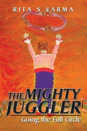 The Mighty Juggler - Going the Full Circle ebook by Rita S Varma