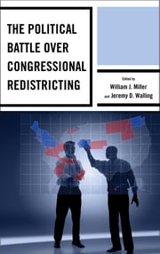 The Political Battle over Congressional Redistricting ebook by William J. Miller,Jeremy D. Walling,Rickert Althaus,Adam Brown,Charles S. Bullock III,Jason Casellas,John A. Clark,Alvaro Jose Corral,Pearson Cross,Todd A. Curry,David Damore,Joshua J. Dyck,Timothy M. Hagle,Brigid Callahan Harrison,Scott H. Huffmon,Shannon Jenkins,Aubrey Jewett,Samantha Pettey,Kevin Pirch,Kent Redfield,Michael Romano,Ajang A. Salkhi,Mark Salling,Frederic I. Solop,Harry C. Strine IV,Russell C. Weaver